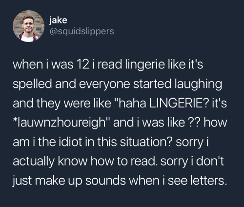 """Sorry, How To, and Lingerie: jake  @squidslippers  when i was 12i read lingerie like it's  spelled and everyone started laughing  and they were like """"haha LINGERIE? it's  lauwnzhoureigh"""" and i was like ?? how  am i the idiot in this situation? sorry i  actually know how to read. sorry i don't  just make up sounds when i see letters."""
