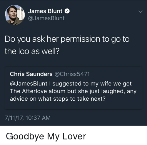 Jamesness: James Blunt  @JamesBlunt  Do you ask her permission to go to  the loo as well?  Chris Saunders @Chriss5471  @JamesBlunt I suggested to my wife we get  The Afterlove album but she just laughed, any  advice on what steps to take next?  7/11/17, 10:37 AM Goodbye My Lover