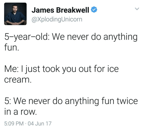 Jamesness: James Breakwell  @XplodingUnicorn  5-year-old: We never do anything  fun  Me: I just took you out for ice  cream  5: We never do anything fun twice  n a roW  5:09 PM 04 Jun 17