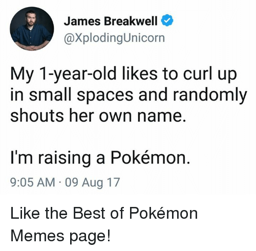 pokemons: James Breakwell  @XplodingUnicorn  My 1-year-old likes to curl up  in small spaces and randomly  shouts her own name.  I'm raising a Pokémon.  9:05 AM 09 Aug 17 Like the Best of Pokémon Memes page!