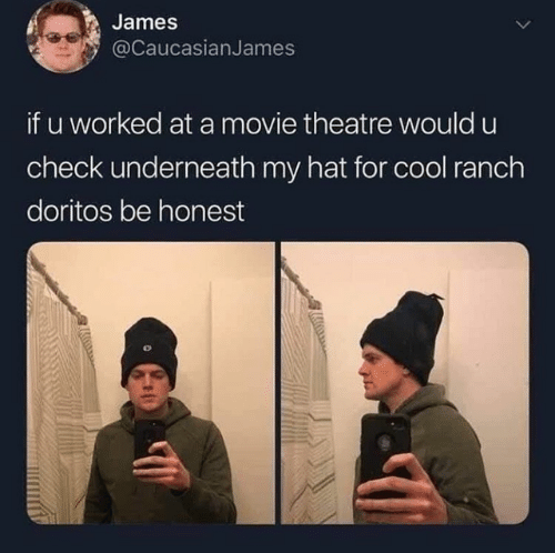 Dank, Cool, and Movie: James  @caucasianJames  if u worked at a movie theatre would u  check underneath my hat for cool ranch  doritos be honest