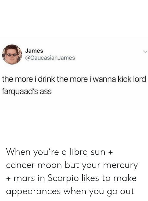 Ass, Cancer, and Libra: James  @CaucasianJames  the more i drink the more i wanna kick lord  farquaad's ass When you're a libra sun + cancer moon but your mercury + mars in Scorpio likes to make appearances when you go out