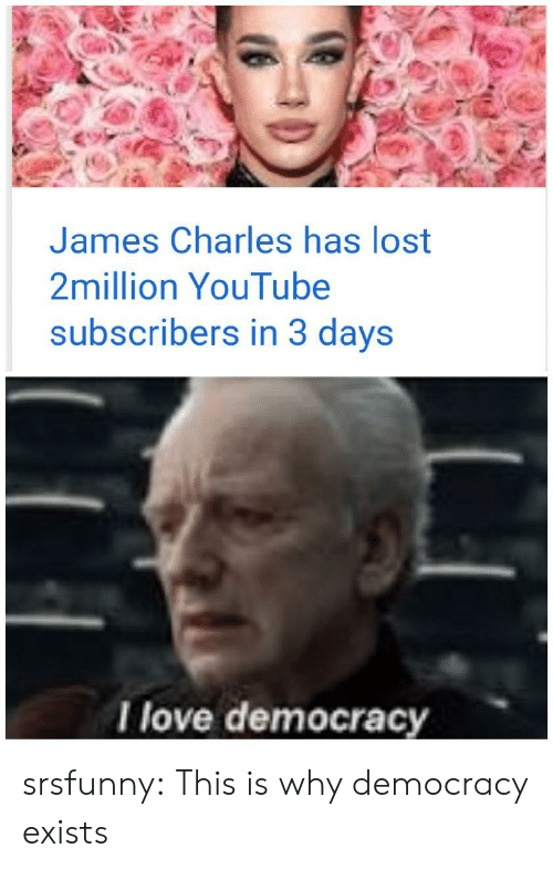 Love, Tumblr, and youtube.com: James Charles has lost  2million YouTube  subscribers in 3 days  I love democracy srsfunny:  This is why democracy exists