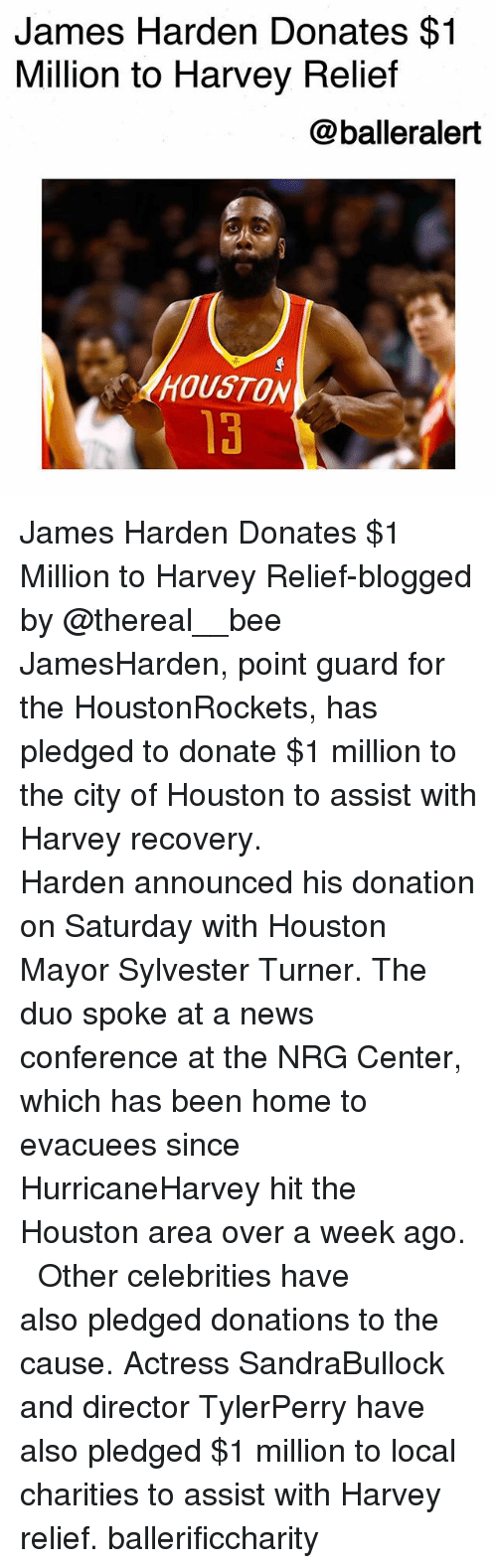 homed: James Harden Donates $1  Million to Harvey Relief  @balleralert  HOUSTON  13 James Harden Donates $1 Million to Harvey Relief-blogged by @thereal__bee ⠀⠀⠀⠀⠀⠀⠀⠀⠀ ⠀⠀ JamesHarden, point guard for the HoustonRockets, has pledged to donate $1 million to the city of Houston to assist with Harvey recovery. ⠀⠀⠀⠀⠀⠀⠀⠀⠀ ⠀⠀ Harden announced his donation on Saturday with Houston Mayor Sylvester Turner. The duo spoke at a news conference at the NRG Center, which has been home to evacuees since HurricaneHarvey hit the Houston area over a week ago. ⠀⠀⠀⠀⠀⠀⠀⠀⠀ ⠀⠀ Other celebrities have also pledged donations to the cause. Actress SandraBullock and director TylerPerry have also pledged $1 million to local charities to assist with Harvey relief. ballerificcharity