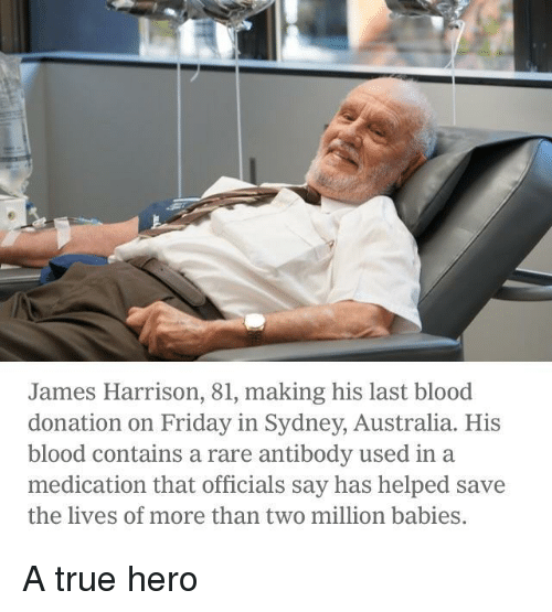 Friday, True, and Australia: James Harrison, 81, making his last blood  donation on Friday in Sydney, Australia. His  blood contains a rare antibody used in a  medication that officials say has helped save  the lives of more than two million babies A true hero