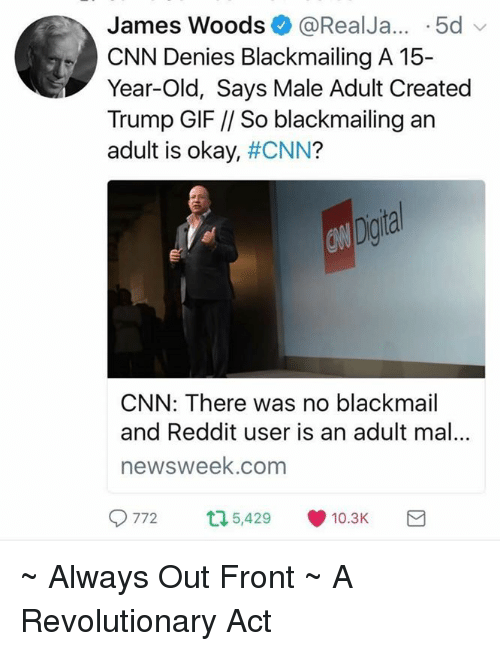 Jamesness: James Woods0 @RealJa... .5d  James Woods@RealJa... 5d  CNN Denies Blackmailing A 15-  Year-Old, Says Male Adult Created  Trump GIF // So blackmailing an  adult is okay, #CNN?  Ow  ogta  CNN: There was no blackmail  and Reddit user is an adult mal...  newsweek.com  9772 5,429., 10.3K ~ Always Out Front ~ A Revolutionary Act