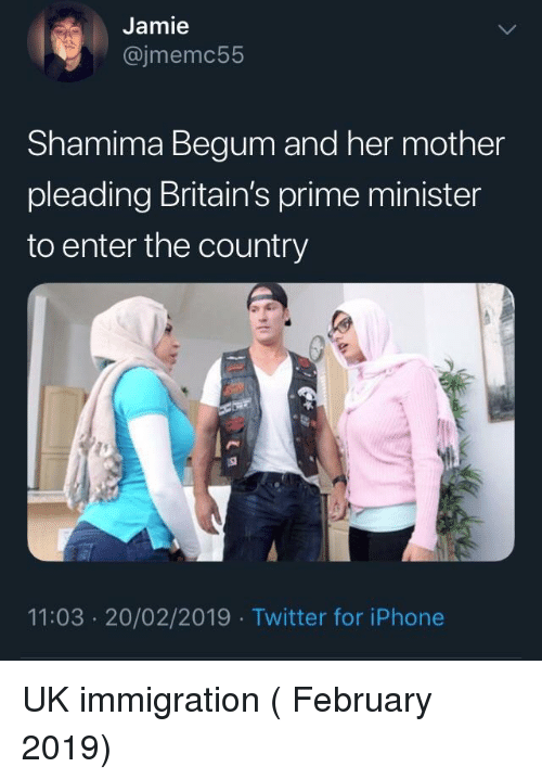 Shamima: Jamie  @jmemc55  Shamima Begum and her mother  pleading Britain's prime minister  to enter the country  11:03 20/02/2019 Twitter for iPhone UK immigration ( February 2019)