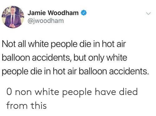 all white: Jamie Woodham  @jwoodham  Not all white people die in hot air  balloon accidents, but only white  people die in hot air balloon accidents. 0 non white people have died from this