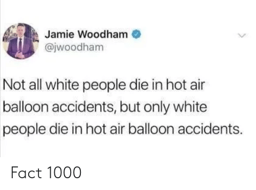 all white: Jamie Woodham  @jwoodham  Not all white people die in hot air  balloon accidents, but only white  people die in hot air balloon accidents. Fact 1000