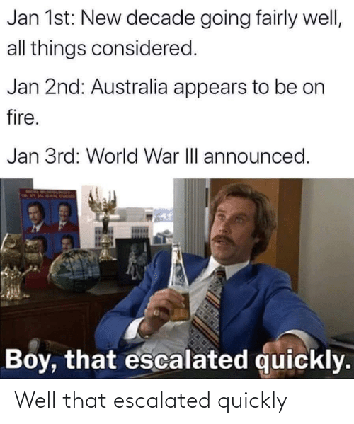 Boy That: Jan 1st: New decade going fairly well,  all things considered.  Jan 2nd: Australia appears to be on  fire.  Jan 3rd: World War II announced.  Boy, that escalated quickly. Well that escalated quickly
