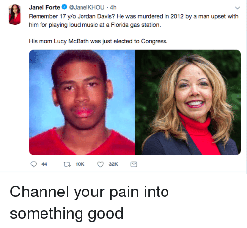 Music, Gas Station, and Good: Janel Forte@JanelKHOU 4h  Remember 17 ylo Jordan Davis? He was murdered in 2012 by a man upset with  him for playing loud music at a Fiorda gas station.  His mom Lucy McBath was just elected to Congress. Channel your pain into something good
