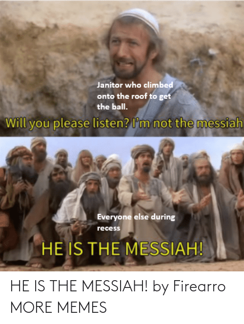 everyone: Janitor who climbed  onto the roof to get  the ball.  not the messiah  Will you please listen? l'm  Everyone else during  recess  HE IS THE MESSIAH! HE IS THE MESSIAH! by Firearro MORE MEMES