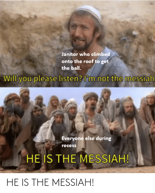 Not The: Janitor who climbed  onto the roof to get  the ball.  not the messiah  Will you please listen? l'm  Everyone else during  recess  HE IS THE MESSIAH! HE IS THE MESSIAH!
