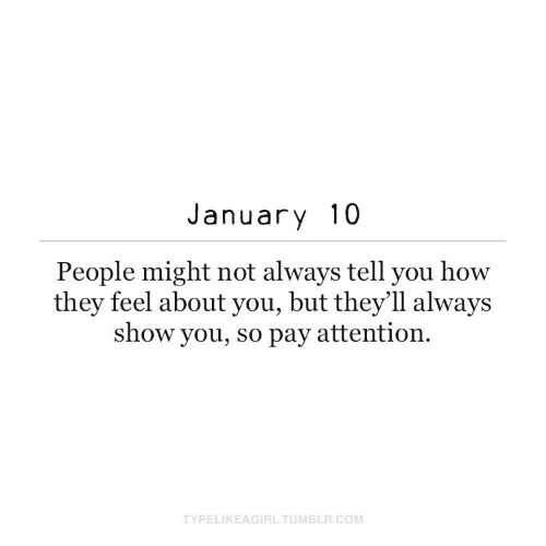 attention: January 10  People might not always tell you how  they feel about you, but they'll always  show you, so pay attention.  TYPELIKEAGIRL.TUMBLR.COM