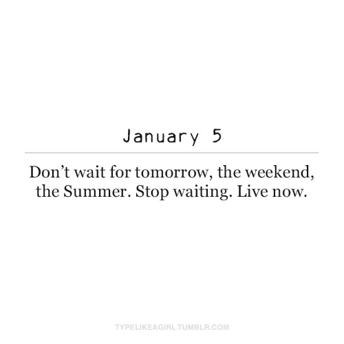 wait: January 5  Don't wait for tomorrow, the weekend,  the Summer. Stop waiting. Live now.  TYPELIKEAGIRL.TUMBLR.COM