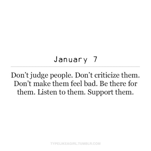 judge: January 7  Don't judge people. Don't criticize them.  Don't make them feel bad. Be there for  them. Listen to them. Support them.  TYPELIKEAGIRL.TUMBLR.COM