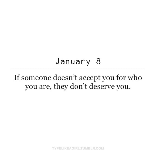 Doesnt: January 8  If someone doesn't accept you for who  you are, they don't deserve you.  TYPELIKEAGIRL.TUMBLR.COM