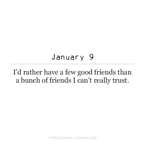 A Few: January 9  I'd rather have a few good friends than  a bunch of friends I can't really trust.  TYPELIKEAGIRL.TUMBLR.COM