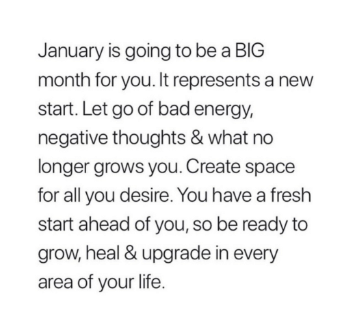 Bad, Energy, and Fresh: January is going to be a BIG  month for you. It represents a new  start. Let go of bad energy,  negative thoughts & what no  longer grows you. Create space  for all you desire. You have a fresh  start ahead of you, so be ready to  grow, heal & upgrade in every  area of your life