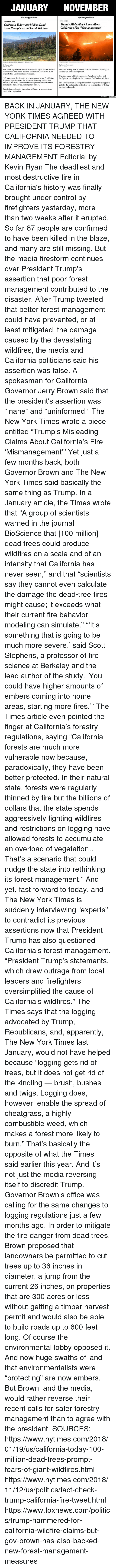 "hammered: JANUARY NOVEMBER  TheAew JJork Eimes  TheAewJjorkTimes  FACT CHECK  CALIFORNIA TODAY  California Today: 100 Million Dead  Trees Prompt Fears of Giant Wildfires  Trump's Misleading Claims About  California's Fire Mismanagement'  Patches of dead and dying trees near Cressman, Calif  By Thomas Fuller  lan. 19, 2018  By Kendra Pierre-Louis  This week a group of scientists warned in the journal BioScience President Trump took to Twitter over the weekend, blaming the  that the dead trees could produce wildfires on a scale and of an  infernos on forest management...  intensity that California has never seen  Stephens, a professor of fire science at Berkeley and the lead  coming into home areas, starting more fires.""..  Restrictions on logging have allowed forests to accumulate an  His statements, which drew outrage from local leaders and  It's something that is going to be much more severe,"" said Scott firefighters, oversimplified the causes of California's wildfires...  author of the study. ""You could have higher amounts of embers The administration and Republicans in Congress have supported  calls by the timber industry to clear out potential fuel by letting  the land be logged...  overload of vegetation.  Unbiased Amer BACK IN JANUARY, THE NEW YORK TIMES AGREED WITH PRESIDENT TRUMP THAT CALIFORNIA NEEDED TO IMPROVE ITS FORESTRY MANAGEMENT  Editorial by Kevin Ryan  The deadliest and most destructive fire in California's history was finally brought under control by firefighters yesterday, more than two weeks after it erupted.  So far 87 people are confirmed to have been killed in the blaze, and many are still missing.  But the media firestorm continues over President Trump's assertion that poor forest management contributed to the disaster.  After Trump tweeted that better forest management could have prevented, or at least mitigated, the damage caused by the devastating wildfires, the media and California politicians said his assertion was false.  A spokesman for California Governor Jerry Brown said that the president's assertion was ""inane"" and ""uninformed.""  The New York Times wrote a piece entitled ""Trump's Misleading Claims About California's Fire 'Mismanagement'""  Yet just a few months back, both Governor Brown and The New York Times said basically the same thing as Trump.  In a January article, the Times wrote that ""A group of scientists warned in the journal BioScience that [100 million] dead trees could produce wildfires on a scale and of an intensity that California has never seen,"" and that ""scientists say they cannot even calculate the damage the dead-tree fires might cause; it exceeds what their current fire behavior modeling can simulate.""  ""'It's something that is going to be much more severe,' said Scott Stephens, a professor of fire science at Berkeley and the lead author of the study. 'You could have higher amounts of embers coming into home areas, starting more fires.'""  The Times article even pointed the finger at California's forestry regulations, saying ""California forests are much more vulnerable now because, paradoxically, they have been better protected. In their natural state, forests were regularly thinned by fire but the billions of dollars that the state spends aggressively fighting wildfires and restrictions on logging have allowed forests to accumulate an overload of vegetation… That's a scenario that could nudge the state into rethinking its forest management.""  And yet, fast forward to today, and The New York Times is suddenly interviewing ""experts"" to contradict its previous assertions now that President Trump has also questioned California's forest management.  ""President Trump's statements, which drew outrage from local leaders and firefighters, oversimplified the cause of California's wildfires."" The Times says that the logging advocated by Trump, Republicans, and, apparently, The New York Times last January, would not have helped because ""logging gets rid of trees, but it does not get rid of the kindling — brush, bushes and twigs. Logging does, however, enable the spread of cheatgrass, a highly combustible weed, which makes a forest more likely to burn.""  That's basically the opposite of what the Times' said earlier this year.  And it's not just the media reversing itself to discredit Trump.  Governor Brown's office was calling for the same changes to logging regulations just a few months ago.  In order to mitigate the fire danger from dead trees, Brown proposed that landowners be permitted to cut trees up to 36 inches in diameter, a jump from the current 26 inches, on properties that are 300 acres or less without getting a timber harvest permit and would also be able to build roads up to 600 feet long.  Of course the environmental lobby opposed it.  And now huge swaths of land that environmentalists were ""protecting"" are now embers.  But Brown, and the media, would rather reverse their recent calls for safer forestry management than to agree with the president.    SOURCES: https://www.nytimes.com/2018/01/19/us/california-today-100-million-dead-trees-prompt-fears-of-giant-wildfires.html https://www.nytimes.com/2018/11/12/us/politics/fact-check-trump-california-fire-tweet.html https://www.foxnews.com/politics/trump-hammered-for-california-wildfire-claims-but-gov-brown-has-also-backed-new-forest-management-measures"