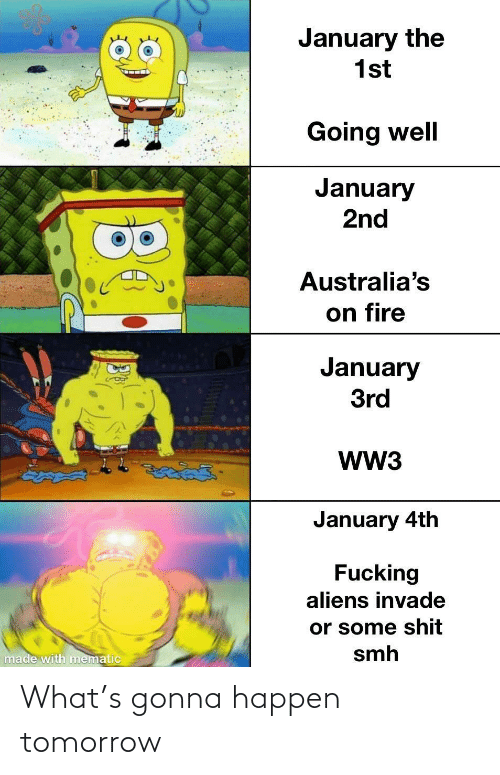 Tomorrow: January the  1st  Going well  January  2nd  Australia's  on fire  January  3rd  WW3  తైతడద్  January 4th  Fucking  aliens invade  or some shit  smh  made with mematic What's gonna happen tomorrow