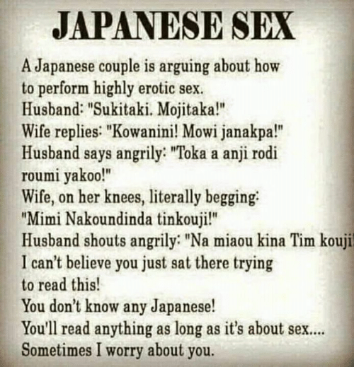 """Memes, Sex, and How To: JAPANESE SEX  A Japanese couple is arguing about how  to perform highly erotic sex  Husband: """"Sukitaki. Mojitaka!""""  Wife replies: """"Kowanini! Mowi janakpa!""""  Husband says angrily: """"Toka a anji rodi  roumi yakoo!""""  Wife, on her knees, literally begging  """"Mimi Nakoundinda tinkouji!""""  Husband shouts angrily """"Na miaou kina Tim kouji  I can't believe you just sat there trying  to read this!  You don't know any Japanese!  You'll read anything as long as it's about sex..  Sometimes I worry about you."""