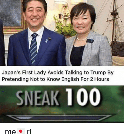 first lady: Japan's First Lady Avoids Talking to Trump By  Pretending Not to Know English For 2 Hours  SNEAK 100 me🇯🇵irl