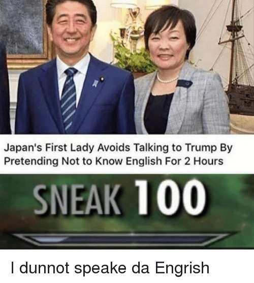 first lady: Japan's First Lady Avoids Talking to Trump By  Pretending Not to Know English For 2 Hours  SNEAK 100 I dunnot speake da Engrish