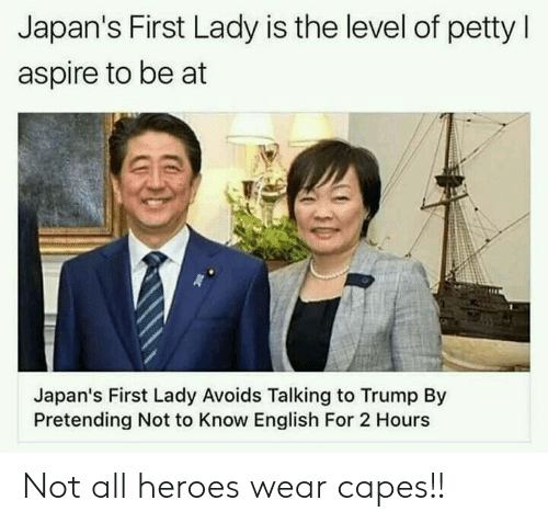 first lady: Japan's First Lady is the level of petty l  aspire to be at  Japan's First Lady Avoids Talking to Trump By  Pretending Not to Know English For 2 Hours Not all heroes wear capes!!