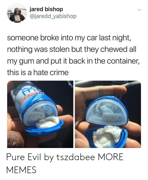 Crime, Dank, and Memes: jared bishop  @jaredd yabishop  someone broke into my car last night,  nothing was stolen but they chewed all  my gum and put it back in the container,  this is a hate crime Pure Evil by tszdabee MORE MEMES