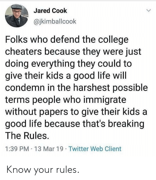 College, Life, and Twitter: Jared Cook  @jkimballcook  Folks who defend the college  cheaters because they were just  doing everything they could to  give their kids a good life will  condemn in the harshest possible  terms people who immigrate  without papers to give their kids a  good life because that's breaking  The Rules  1:39 PM 13 Mar 19 Twitter Web Client Know your rules.