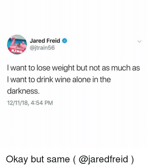 Being Alone, Wine, and Jared: Jared Freid  @jtrain56  I want to lose weight but not as much as  I want to drink wine alone in the  darkness.  12/11/18, 4:54 PM Okay but same ( @jaredfreid )