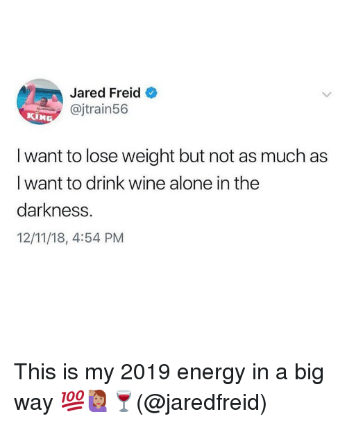 Being Alone, Energy, and Memes: Jared Freid  @jtrain56  I want to lose weight but not as much as  I want to drink wine alone in the  darkness.  12/11/18, 4:54 PM This is my 2019 energy in a big way 💯🙋🏽♀️🍷(@jaredfreid)