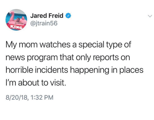 News, Jared, and Watches: Jared Freid  @jtrain56  KIN  My mom watches a special type of  news program that only reports on  horrible incidents happening in places  I'm about to visit.  8/20/18, 1:32 PM