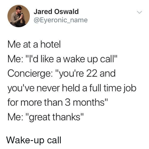 """Hotel, Jared, and Time: Jared Oswald  @Eyeronic_name  Me at a hotel  Me: """"""""'d like a wake up call""""  Concierge: """"you're 22 and  you've never held a full time jolb  for more than 3 months""""  Me: """"great thanks"""" Wake-up call"""
