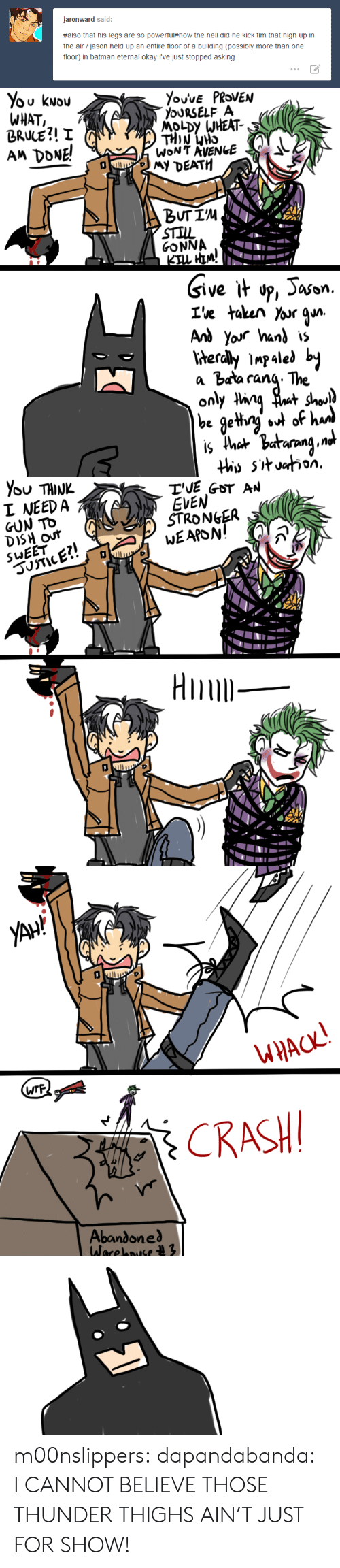 Batman, Target, and Tumblr: jarenward said:  #also that his legs are so powerfu(#how the hell did he kick tim that high up in  the air / jason held up an entire floor of a building (possibly more than one  floor) in batman eternal okay i've just stopped asking   ou kwou  WHAT  BRWE引!  AM DONE!  oURSELF A  MOLDY WHEAT-  DEATH  STIL  GONNA  Give it o,ason.  a barana. The  on   TVE GOT AN  EVEN  I NEED A  STRONGER  DiSH our   WTF  Abandone m00nslippers: dapandabanda: I CANNOT BELIEVE THOSE THUNDER THIGHS AIN'T JUST FOR SHOW!
