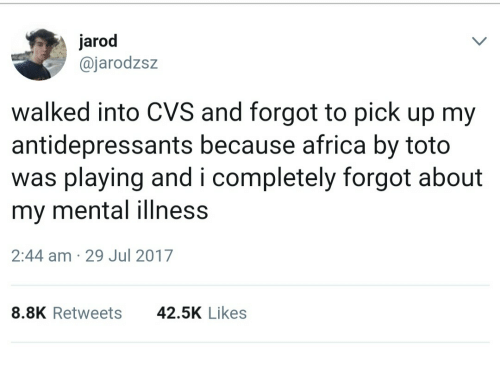 toto: jarod  @jarodzsz  walked into CVS and forgot to pick up my  antidepressants because africa by toto  was playing and i completely forgot about  my mental illness  2:44 am 29 Jul 2017  8.8K Retweets  42.5K Likes