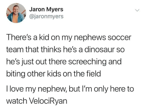 field: Jaron Myers  @jaronmyers  There's a kid on my nephews soccer  team that thinks he's a dinosaur so  he's just out there screeching and  biting other kids on the field  I love my nephew, but I'm only here to  watch VelociRyan