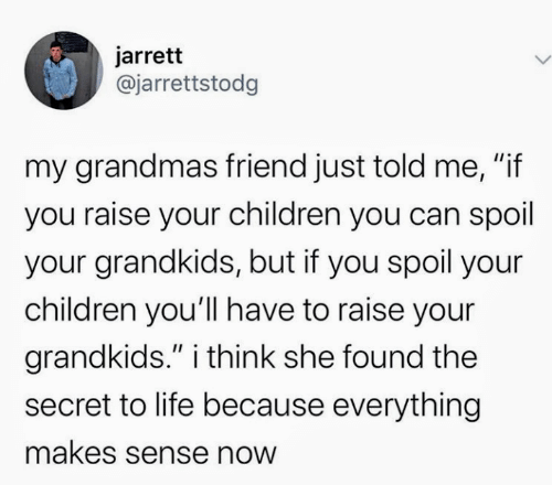 """Grandmas: jarrett  @jarrettstodg  my grandmas friend just told me, """"if  you raise your children you can spoil  your grandkids, but if you spoil your  children you'll have to raise your  grandkids."""" i think she found the  II  secret to life because everything  makes sense now"""