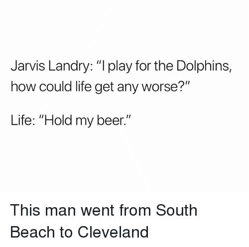 "Beer, Life, and Nfl: Jarvis Landry: ""l play for the Dolphins,  how could life get any worse?""  Life: ""Hold my beer."" This man went from South Beach to Cleveland"