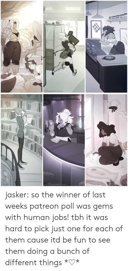 human: jasker:  so the winner of last weeks patreon poll was gems with human jobs! tbh it was hard to pick just one for each of them cause itd be fun to see them doing a bunch of different things*♡*