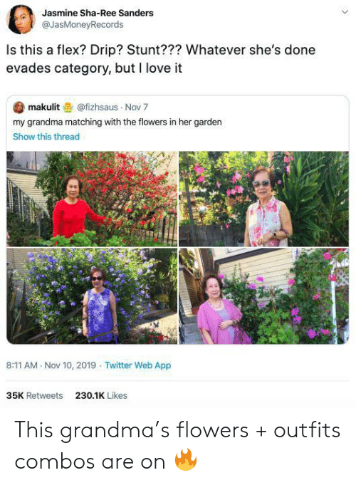 Sanders: Jasmine Sha-Ree Sanders  @JasMoneyRecords  Is this a flex? Drip? Stunt??? Whatever she's done  evades category, but I love it  makulit@fizhsaus Nov 7  my grandma matching with the flowers in her garden  Show this thread  8:11 AM Nov 10, 2019 Twitter Web App  35K Retweets  230.1K Likes This grandma's flowers + outfits combos are on 🔥