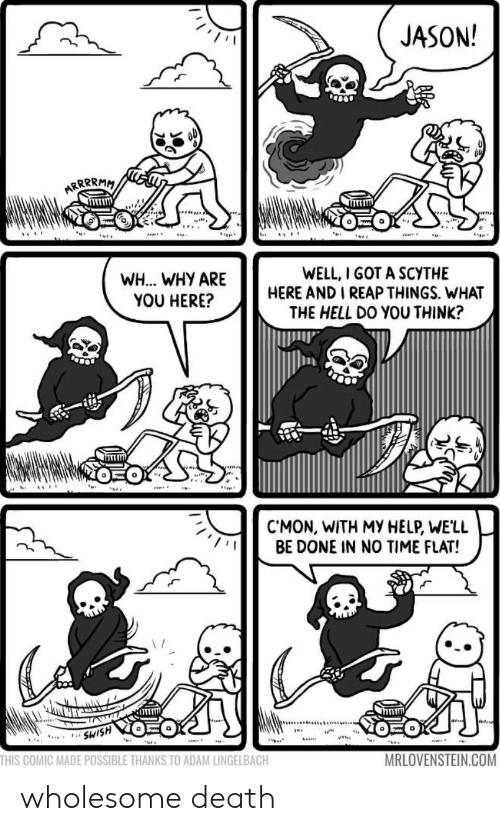 Death, Help, and Time: JASON!  ARRRRMM  WELL, I GOT A SCYTHE  HERE AND I REAP THINGS. WHAT  THE HELL DO YOU THINK?  WH... WHY ARE  YOU HERE?  CMON, WITH MY HELP, WE'LL  BE DONE IN NO TIME FLAT!  SWISH  THIS COMIC MADE POSSIBLE THANKS TO ADAM LINGELBACH  MRLOVENSTEIN.COM wholesome death