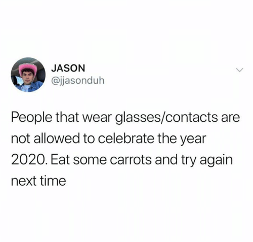 Glasses, Time, and Next: JASON  @jjasonduh  People that wear glasses/contacts are  not allowed to celebrate the year  2020. Eat some carrots and try again  next time