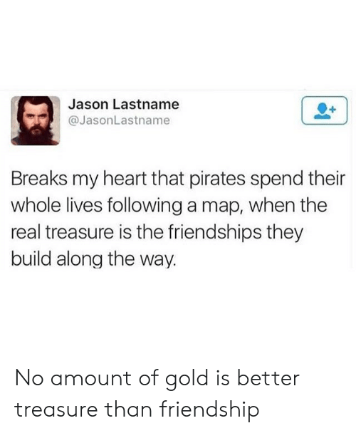 Heart, Pirates, and The Real: Jason Lastname  @JasonLastname  Breaks my heart that pirates spend their  whole lives following a map, when the  real treasure is the friendships they  build along the way. No amount of gold is better treasure than friendship