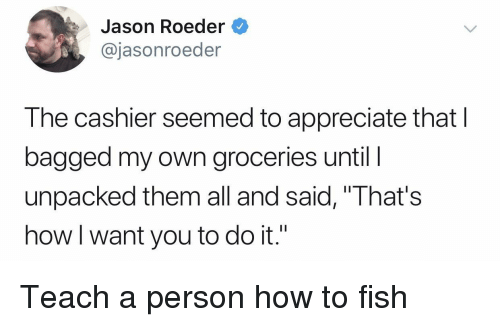 """Appreciate, Fish, and How To: Jason Roeder  @jasonroeder  The cashier seemed to appreciate that I  bagged my own groceries until l  unpacked them all and said, """"That's  how I want you to do it."""" Teach a person how to fish"""