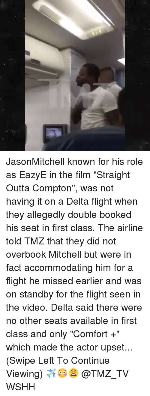 """comfortability: JasonMitchell known for his role as EazyE in the film """"Straight Outta Compton"""", was not having it on a Delta flight when they allegedly double booked his seat in first class. The airline told TMZ that they did not overbook Mitchell but were in fact accommodating him for a flight he missed earlier and was on standby for the flight seen in the video. Delta said there were no other seats available in first class and only """"Comfort +"""" which made the actor upset...(Swipe Left To Continue Viewing) ✈️😳😩 @TMZ_TV WSHH"""