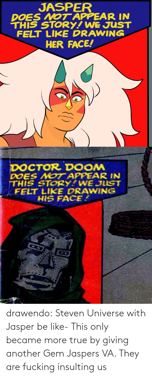 Steven Universe: JASPER  DOES NOT APPEAR IN  THIS STORY! WE JUST  FELT LIKE DRAWING  HER FACE!   DOCTOR DOOM  DOES NOT APPEAR IN  THIS STORY?WE JUST  FELT LIKE DRAWING  HIS FACE. drawendo:  Steven Universe with Jasper be like-    This only became more true by giving another Gem Jaspers VA. They are fucking insulting us