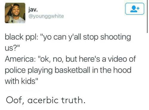 "In The Hood: jav.  @younggwhite  black ppl: ""yo can y'all stop shooting  US?""  America: ""ok, no, but here's a video of  police playing basketball in the hood  with kids'"" Oof, acerbic truth."