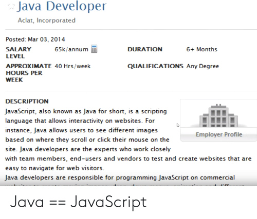 salary: Java Developer  Aclat, Incorporated  Posted: Mar 03, 2014  SALARY  65k/annum  DURATION  6+ Months  LEVEL  QUALIFICATIONS Any Degree  APPROXIMATE 40 Hrs/week  HOURS PER  WEEK  DESCRIPTION  JavaScript, also known as Java for short, is a scripting  language that allows interactivity on websites. For  instance, Java allows users to see different images  Employer Profile  based on where they scroll or click their mouse on the  site. Java developers are the experts who work closely  with team members, end-users and vendors to test and create websites that are  easy to navigate for web visitors  Java developers are responsible for programming JavaScript on commercial Java == JavaScript